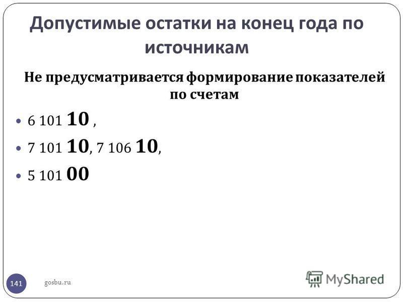 Допустимые остатки на конец года по источникам Не предусматривается формирование показателей по счетам 6 101 10, 7 101 10, 7 106 10, 5 101 00 gosbu.ru 141