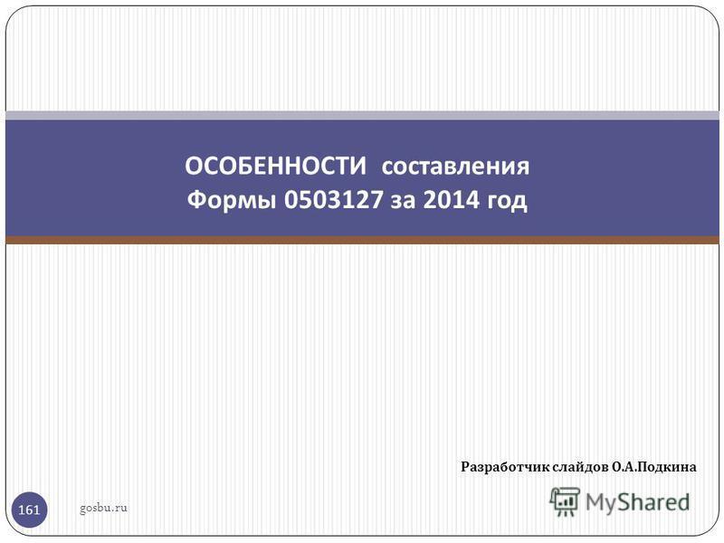 Разработчик слайдов О. А. Подкина 161 ОСОБЕННОСТИ составления Формы 0503127 за 2014 год gosbu.ru