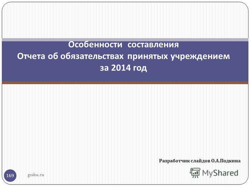 Разработчик слайдов О. А. Подкина 169 Особенности составления Отчета об обязательствах принятых учреждением за 2014 год gosbu.ru
