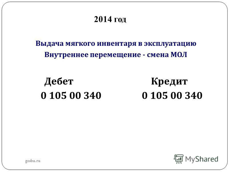 2014 год Выдача мягкого инвентаря в эксплуатацию Внутреннее перемещение - смена МОЛ Дебет Кредит 0 105 00 340 0 105 00 340 gosbu.ru
