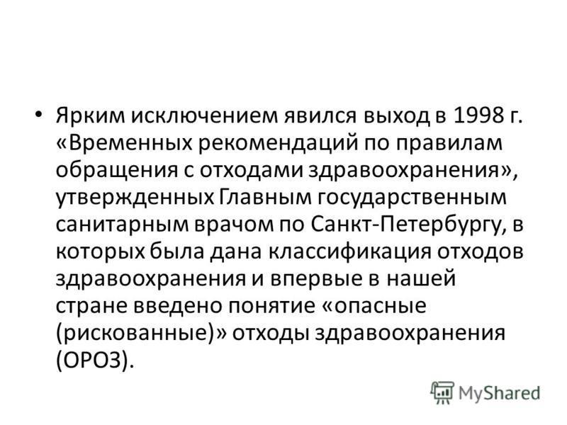 Ярким исключением явился выход в 1998 г. «Временных рекомендаций по правилам обращения с отходами здравоохранения», утвержденных Главным государственным санитарным врачом по Санкт-Петербургу, в которых была дана классификация отходов здравоохранения