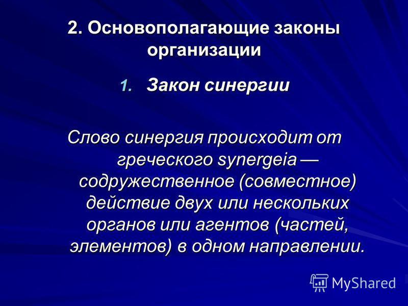 2. Основополагающие законы организации 1. Закон синергии Слово синергия происходит от греческого synergeia содружественное (совместное) действие двух или нескольких органов или агентов (частей, элементов) в одном направлении.