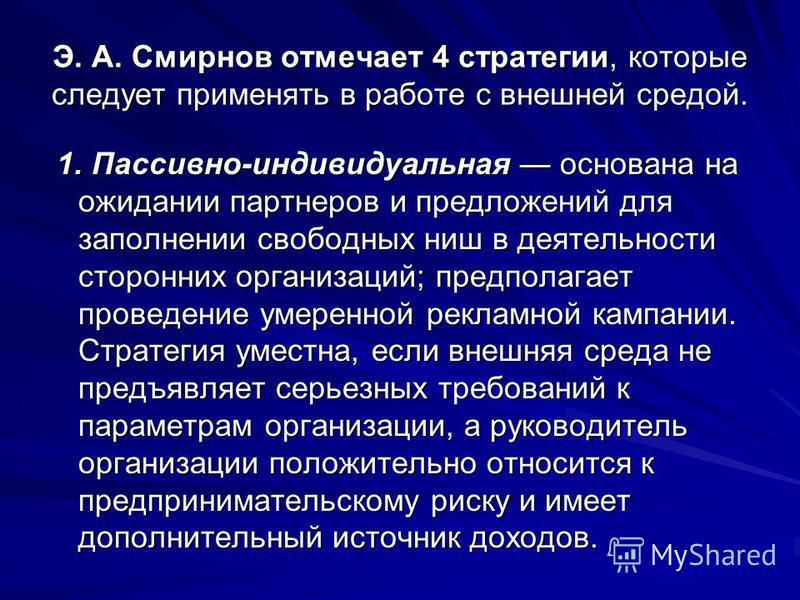 Э. А. Смирнов отмечает 4 стратегии, которые следует применять в работе с внешней средой. 1. Пассивно-индивидуальная основана на ожидании партнеров и предложений для заполнении свободных ниш в деятельности сторонних организаций; предполагает проведени