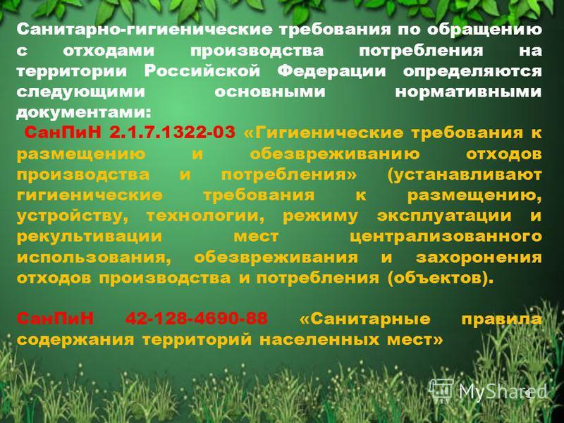 9 Санитарно-гигиенические требования по обращению с отходами производства потребления на территории Российской Федерации определяются следующими основными нормативными документами: Сан ПиН 2.1.7.1322-03 «Гигиенические требования к размещению и обезвр