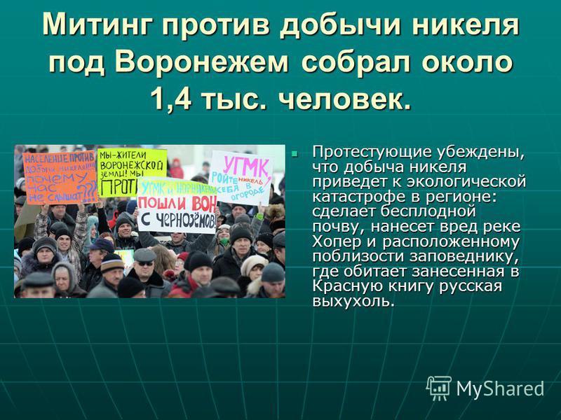 Митинг против добычи никеля под Воронежем собрал около 1,4 тыс. человек. Протестующие убеждены, что добыча никеля приведет к экологической катастрофе в регионе: сделает бесплодной почву, нанесет вред реке Хопер и расположенному поблизости заповеднику