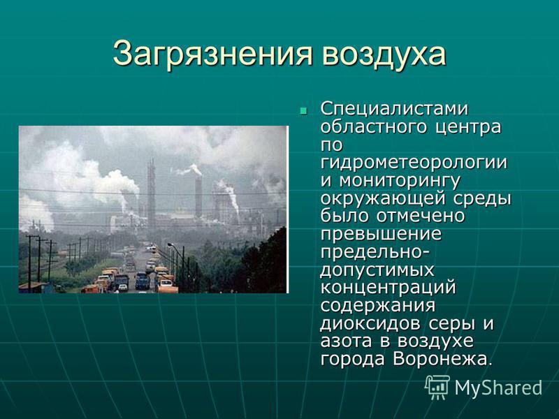 Загрязнения воздуха Специалистами областного центра по гидрометеорологии и мониторингу окружающей среды было отмечено превышение предельно- допустимых концентраций содержания диоксидов серы и азота в воздухе города Воронежа. Специалистами областного