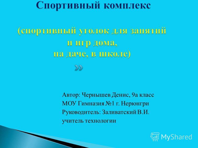 Автор: Чернышев Денис, 9 а класс МОУ Гимназия 1 г. Нерюнгри Руководитель: Заливатский В.И. учитель технологии