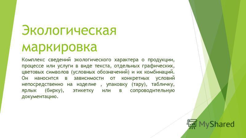 Экологическая маркировка Комплекс сведений экологического характера о продукции, процессе или услуги в виде текста, отдельных графических, цветовых символов (условных обозначений) и их комбинаций. Он наносится в зависимости от конкретных условий непо