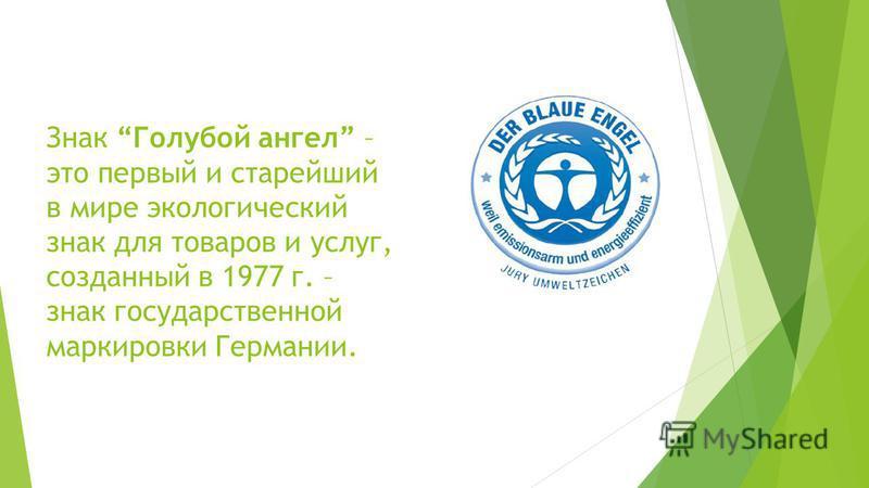 Знак Голубой ангел – это первый и старейший в мире экологический знак для товаров и услуг, созданный в 1977 г. – знак государственной маркировки Германии.