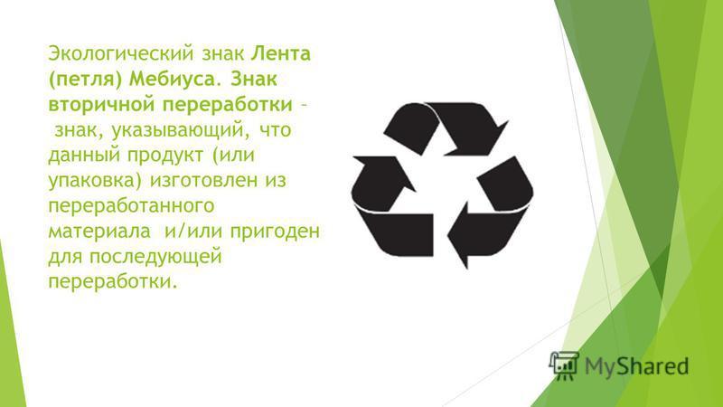 Экологический знак Лента (петля) Мебиуса. Знак вторичной переработки – знак, указывающий, что данный продукт (или упаковка) изготовлен из переработанного материала и/или пригоден для последующей переработки.