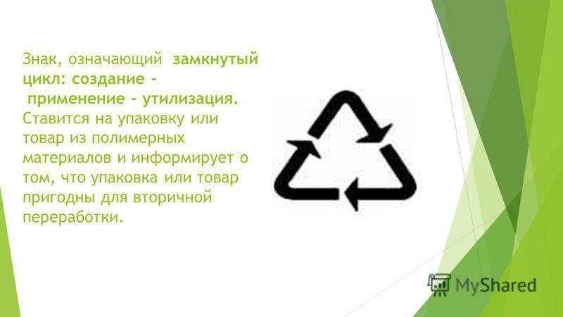 Знак, означающий замкнутый цикл: создание - применение – утилизация. Ставится на упаковку или товар из полимерных материалов и информирует о том, что упаковка или товар пригодны для вторичной переработки.