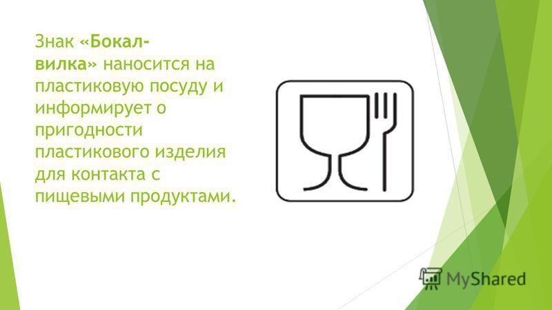 Знак «Бокал- вилка» наносится на пластиковую посуду и информирует о пригодности пластикового изделия для контакта с пищевыми продуктами.