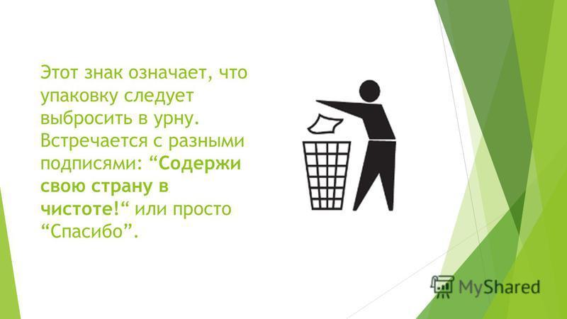 Этот знак означает, что упаковку следует выбросить в урну. Встречается с разными подписями: Содержи свою страну в чистоте! или просто Спасибо.