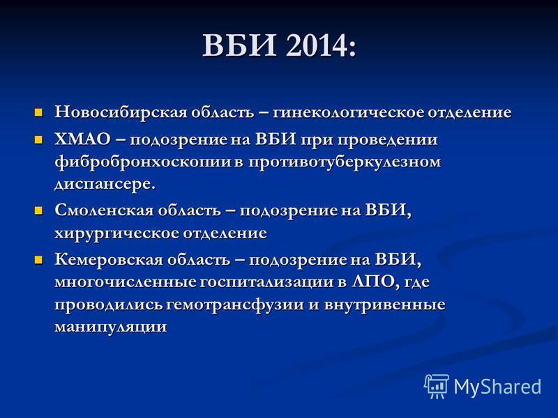 ВБИ 2014: Новосибирская область – гинекологическое отделение Новосибирская область – гинекологическое отделение ХМАО – подозрение на ВБИ при проведении фибробронхоскопии в противотуберкулезном диспансере. ХМАО – подозрение на ВБИ при проведении фибро