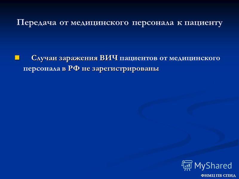 Передача от медицинского персонала к пациенту Случаи заражения ВИЧ в РФ не зарегистрированы Случаи заражения ВИЧ пациентов от медицинского персонала в РФ не зарегистрированы ФНМЦ ПБ СПИД