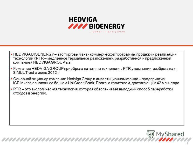 2 HEDVIGA BIOENERGY – это торговый знак коммерческой программы продажи и реализации технологии «PTR – медленное термальное разложение», разработанной и предложенной компанией HEDVIGA GROUP,a.s. Компания HEDVIGA GROUP приобрела патент на технологию PT