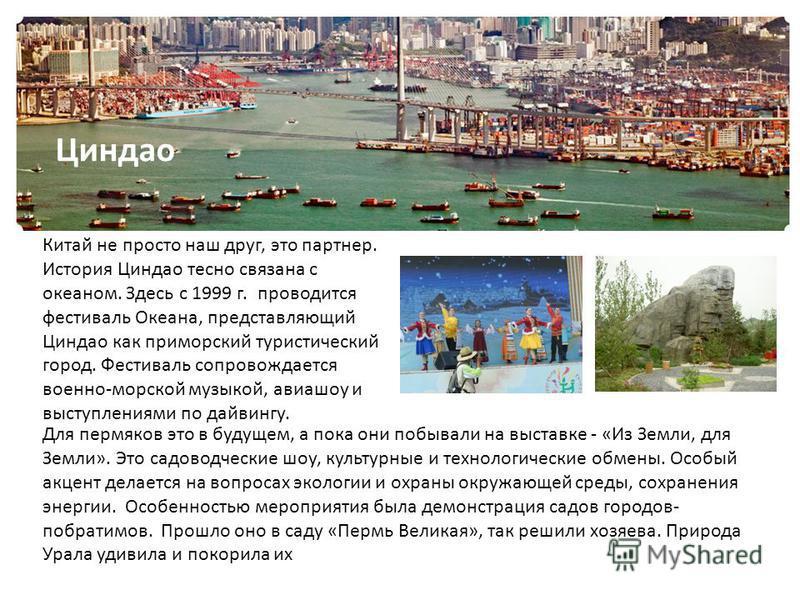 . Китай не просто наш друг, это партнер. История Циндао тесно связана с океаном. Здесь с 1999 г. проводится фестиваль Океана, представляющий Циндао как приморский туристический город. Фестиваль сопровождается военно-морской музыкой, авиашоу и выступл