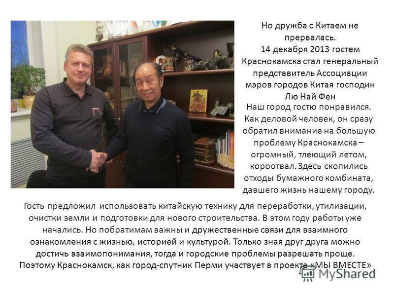 Но дружба с Китаем не прервалась. 14 декабря 2013 гостем Краснокамска стал генеральный представитель Ассоциации мэров городов Китая господин Лю Най Фен Наш город гостю понравился. Как деловой человек, он сразу обратил внимание на большую проблему Кра
