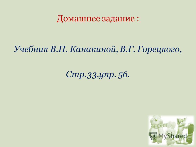 Домашнее задание : Учебник В.П. Канакиной, В.Г. Горецкого, Стр.33,упр. 56.