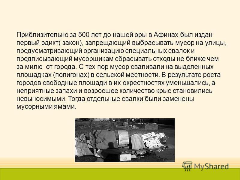 Приблизительно за 500 лет до нашей эры в Афинах был издан первый эдикт( закон), запрещающий выбрасывать мусор на улицы, предусматривающий организацию специальных свалок и предписывающий мусорщикам сбрасывать отходы не ближе чем за милю от города. С т