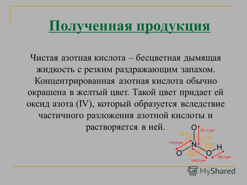 Полученная продукция Чистая азотная кислота – бесцветная дымящая жидкость с резким раздражающим запахом. Концентрированная азотная кислота обычно окрашена в желтый цвет. Такой цвет придает ей оксид азота (IV), который образуется вследствие частичного