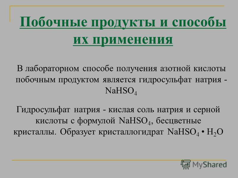 Побочные продукты и способы их применения В лабораторном способе получения азотной кислоты побочным продуктом является гидросульфат натрия - NaHSO 4 Гидросульфат натрия - кислая соль натрия и серной кислоты с формулой NaHSO 4, бесцветные кристаллы. О