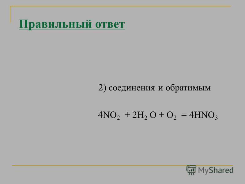Правильный ответ 2) соединения и обратимым 4NО 2 + 2H 2 O + О 2 = 4HNО 3
