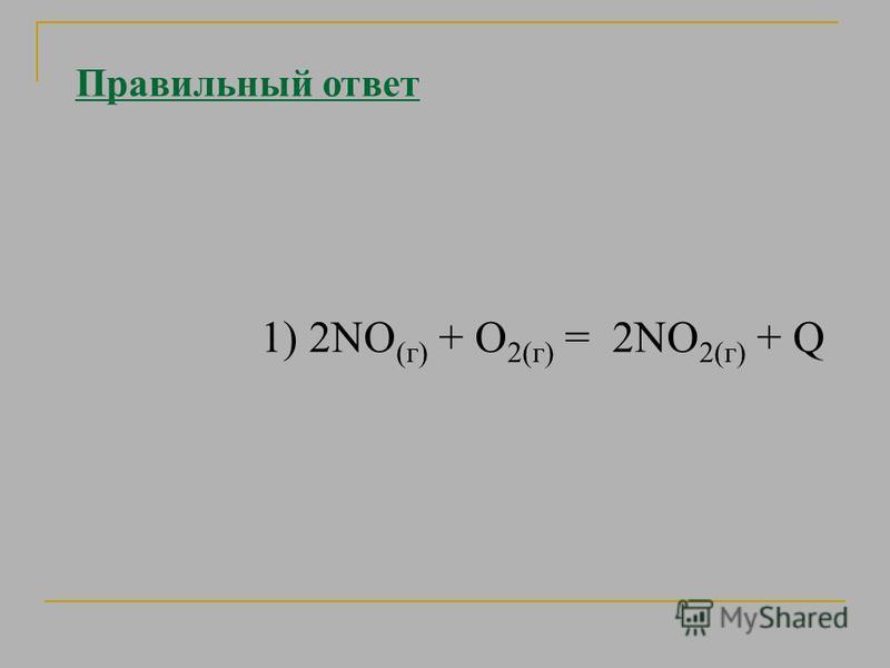 Правильный ответ 1) 2NO (г) + О 2(г) = 2NО 2(г) + Q