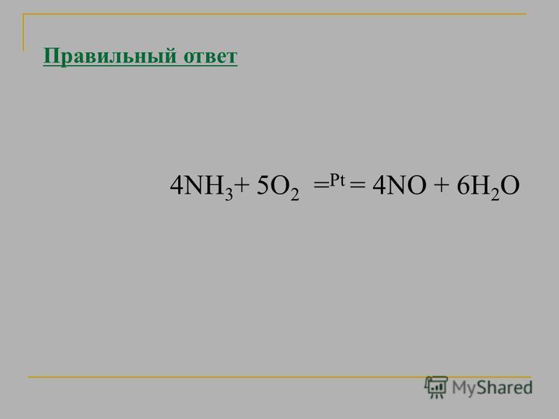 Правильный ответ 4NH 3 + 5О 2 = Pt = 4NО + 6H 2 O