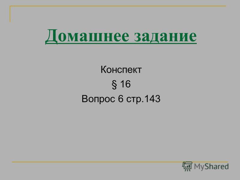 Домашнее задание Конспект § 16 Вопрос 6 стр.143
