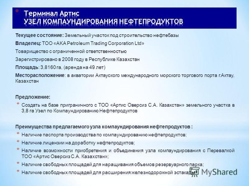 Текущее состояние: Земельный участок под строительство нефтебазы Владелец: ТОО «AKA Petroleum Trading Corporation Ltd» Товарищество с ограниченной ответственностью Зарегистрировано в 2008 году в Республике Казахстан Площадь: 3,8160 га, (аренда на 49