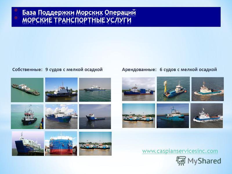 Собственные: 9 судов с мелкой осадкой Арендованные: 6 судов с мелкой осадкой www.caspianservicesinc.com