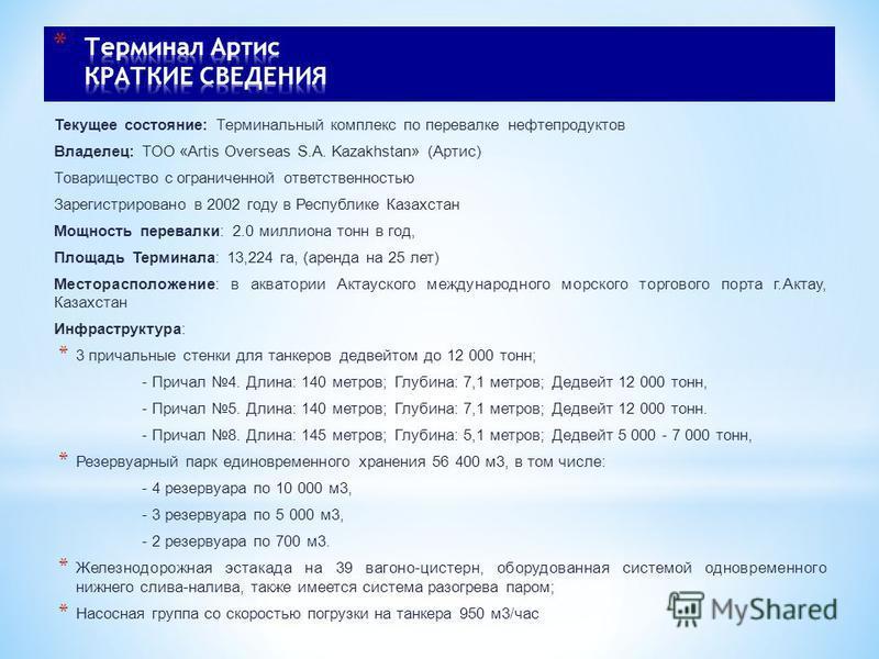 Текущее состояние: Терминальный комплекс по перевалке нефтепродуктов Владелец: ТОО «Artis Overseas S.A. Kazakhstan» (Артис) Товарищество с ограниченной ответственностью Зарегистрировано в 2002 году в Республике Казахстан Мощность перевалки: 2.0 милли
