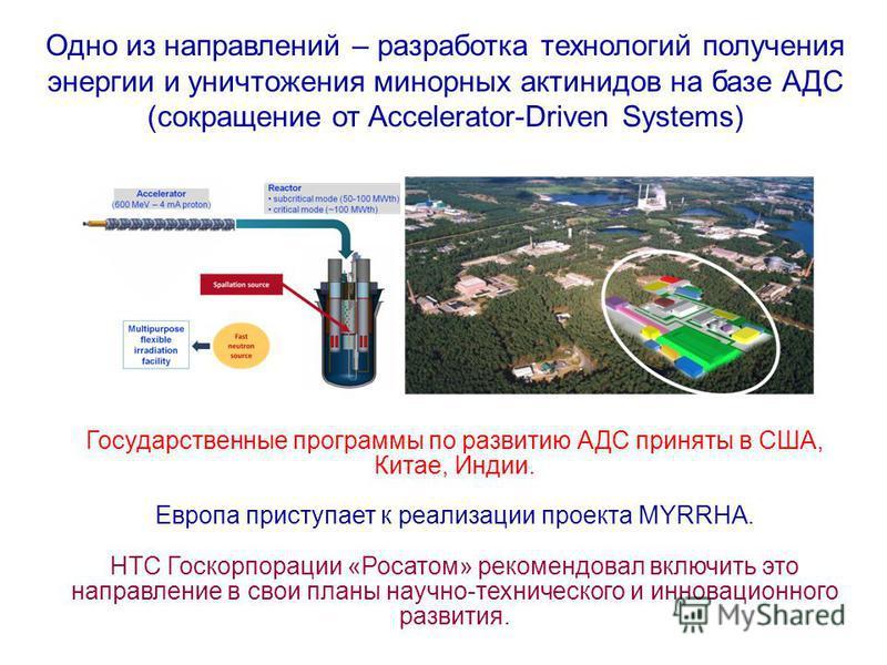 Одно из направлений – разработка технологий получения энергии и уничтожения минорных актинидов на базе АДС (сокращение от Accelerator-Driven Systems) Государственные программы по развитию АДС приняты в США, Китае, Индии. Европа приступает к реализаци