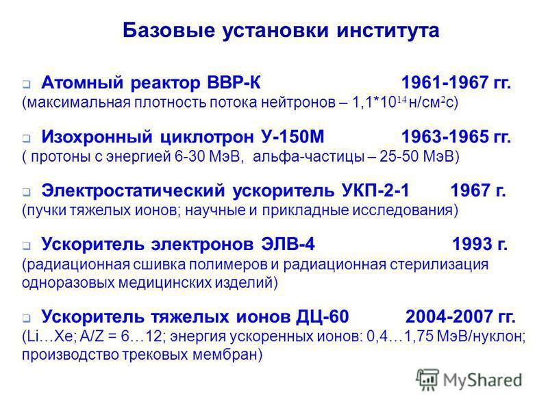 Базовые установки института Атомный реактор ВВР-К 1961-1967 гг. (максимальная плотность потока нейтронов – 1,1*10 14 н/см 2 c) Изохронный циклотрон У-150М 1963-1965 гг. ( протоны с энергией 6-30 МэВ, альфа-частицы – 25-50 МэВ) Электростатический уско