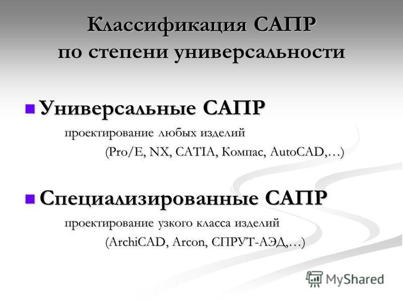 Классификация САПР по степени универсальности Универсальные САПР Универсальные САПР проектирование любых изделий (Pro/E, NX, CATIA, Компас, AutoCAD,…) Специализированные САПР Специализированные САПР проектирование узкого класса изделий (ArchiCAD, Arc