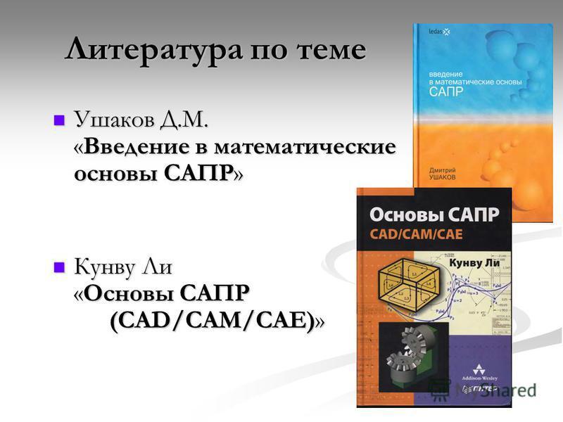 Ушаков Д.М. «Введение в математические основы САПР» Ушаков Д.М. «Введение в математические основы САПР» Кунву Ли «Основы САПР (CAD/CAM/CAE)» Кунву Ли «Основы САПР (CAD/CAM/CAE)» Литература по теме