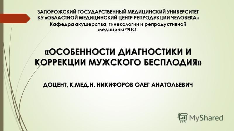 ЗАПОРОЖСКИЙ ГОСУДАРСТВЕННЫЙ МЕДИЦИНСКИЙ УНИВЕРСИТЕТ КУ «ОБЛАСТНОЙ МЕДИЦИНСКИЙ ЦЕНТР РЕПРОДУКЦИИ ЧЕЛОВЕКА» Кафедра Кафедра акушерства, гинекологии и репродуктивной медицины ФПО. «ОСОБЕННОСТИ ДИАГНОСТИКИ И КОРРЕКЦИИ МУЖСКОГО БЕСПЛОДИЯ» ДОЦЕНТ, К.МЕД.Н.