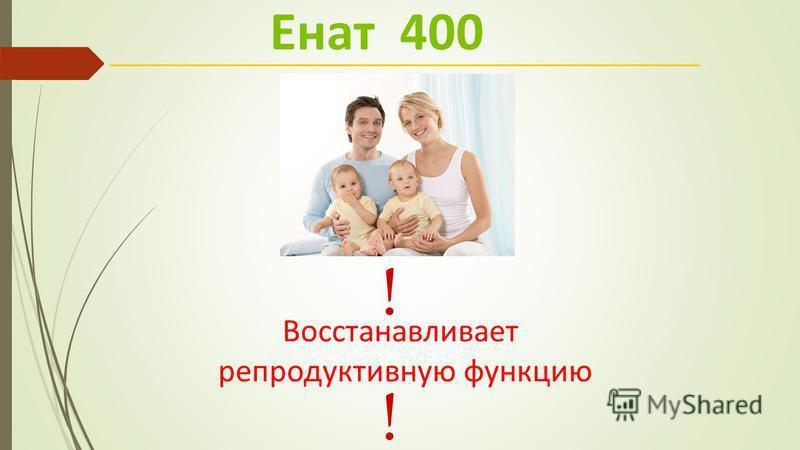 Восстанавливает репродуктивную функцию Енат 400 ! !