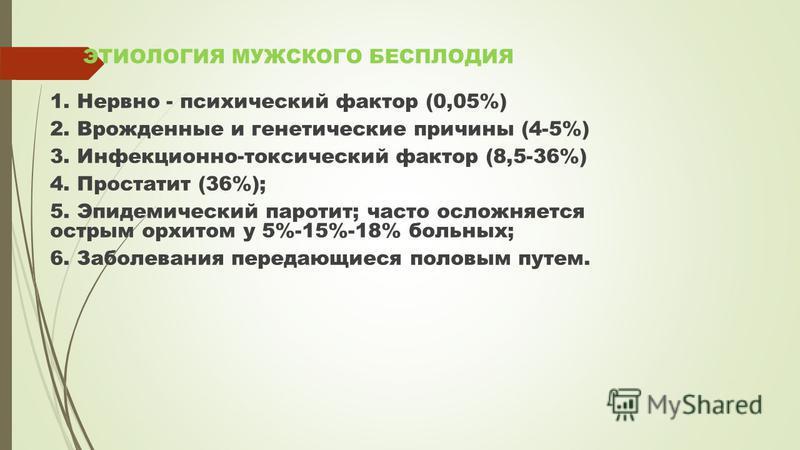 ЭТИОЛОГИЯ МУЖСКОГО БЕСПЛОДИЯ 1. Нервно - психический фактор (0,05%) 2. Врожденные и генетические причины (4-5%) 3. Инфекционно-токсический фактор (8,5-36%) 4. Простатит (36%); 5. Эпидемический паротит; часто осложняется острым орхитом у 5%-15%-18% бо