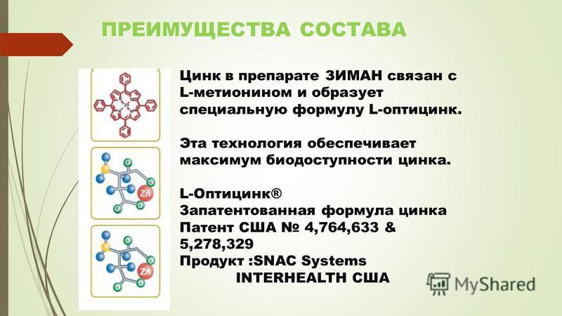 ПРЕИМУЩЕСТВА СОСТАВА ПРЕИМУЩЕСТВА СОСТАВА Цинк в препарате ЗИМАН связан с L-метионином и образует специальную формулу L-оптицинк. Эта технология обеспечивает максимум биодоступности цинка. L-Оптицинк® Запатентованная формула цинка Патент США 4,764,63