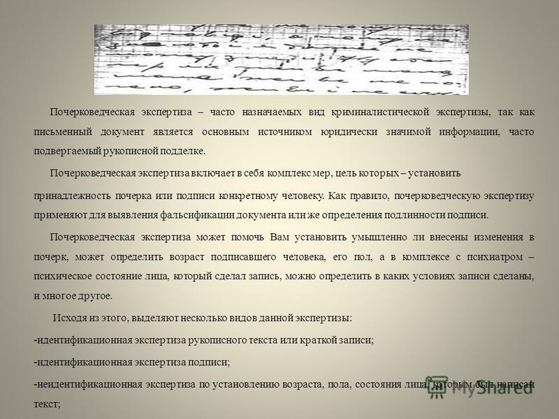 Почерковедческая экспертиза – часто назначаемых вид криминалистической экспертизы, так как письменный документ является основным источником юридически значимой информации, часто подвергаемый рукописной подделке. Почерковедческая экспертиза включает в