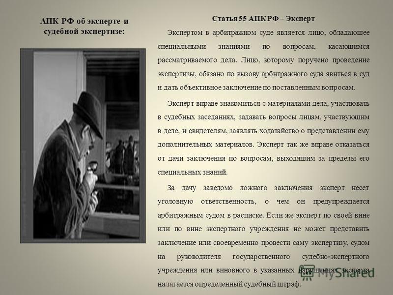 АПК РФ об эксперте и судебной экспертизе: Статья 55 АПК РФ – Эксперт Экспертом в арбитражном суде является лицо, обладающее специальными знаниями по вопросам, касающимся рассматриваемого дела. Лицо, которому поручено проведение экспертизы, обязано по