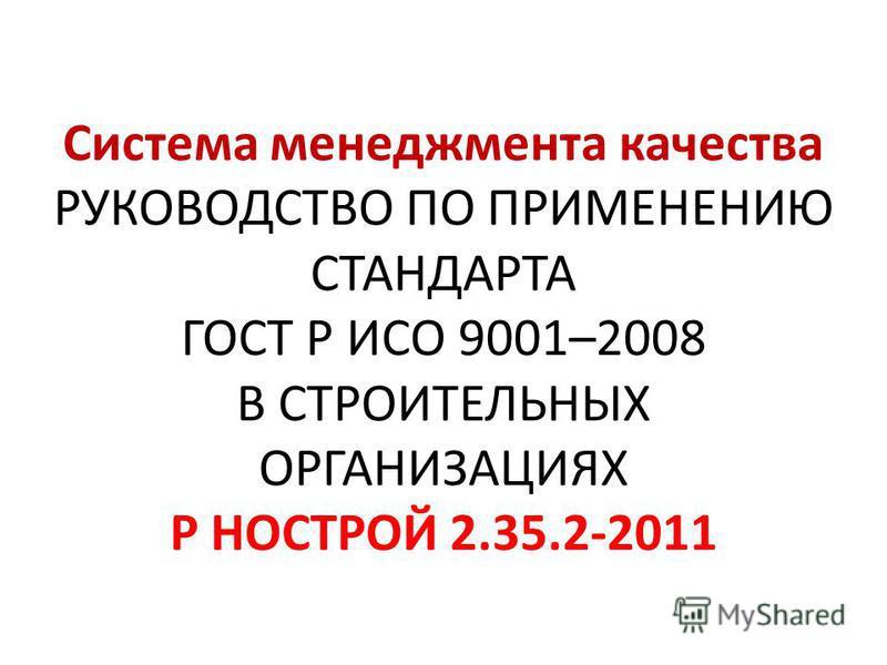 Система менеджмента качества РУКОВОДСТВО ПО ПРИМЕНЕНИЮ СТАНДАРТА ГОСТ Р ИСО 9001–2008 В СТРОИТЕЛЬНЫХ ОРГАНИЗАЦИЯХ Р НОСТРОЙ 2.35.2-2011