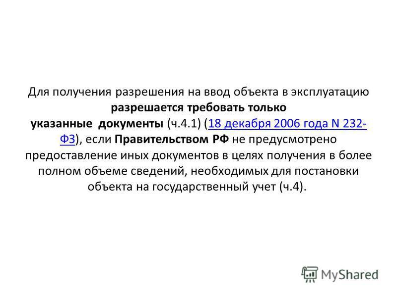 Для получения разрешения на ввод объекта в эксплуатацию разрешается требовать только указанные документы (ч.4.1) (18 декабря 2006 года N 232- ФЗ), если Правительством РФ не предусмотрено предоставление иных документов в целях получения в более полном