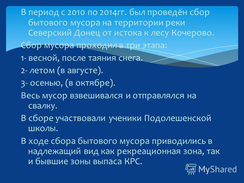 В период с 2010 по 2014 гг. был проведён сбор бытового мусора на территории реки Северский Донец от истока к лесу Кочерово. Сбор мусора проходил в три этапа: 1- весной, после таяния снега. 2- летом (в августе). 3- осенью, (в октябре). Весь мусор взве