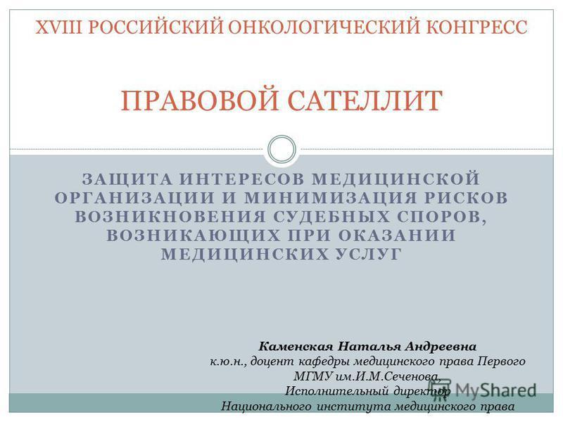 ЗАЩИТА ИНТЕРЕСОВ МЕДИЦИНСКОЙ ОРГАНИЗАЦИИ И МИНИМИЗАЦИЯ РИСКОВ ВОЗНИКНОВЕНИЯ СУДЕБНЫХ СПОРОВ, ВОЗНИКАЮЩИХ ПРИ ОКАЗАНИИ МЕДИЦИНСКИХ УСЛУГ XVIII РОССИЙСКИЙ ОНКОЛОГИЧЕСКИЙ КОНГРЕСС ПРАВОВОЙ САТЕЛЛИТ Каменская Наталья Андреевна к.ю.н., доцент кафедры меди