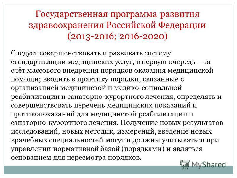 Государственная программа развития здравоохранения Российской Федерации (2013-2016; 2016-2020) Следует совершенствовать и развивать систему стандартизации медицинских услуг, в первую очередь – за счёт массового внедрения порядков оказания медицинской