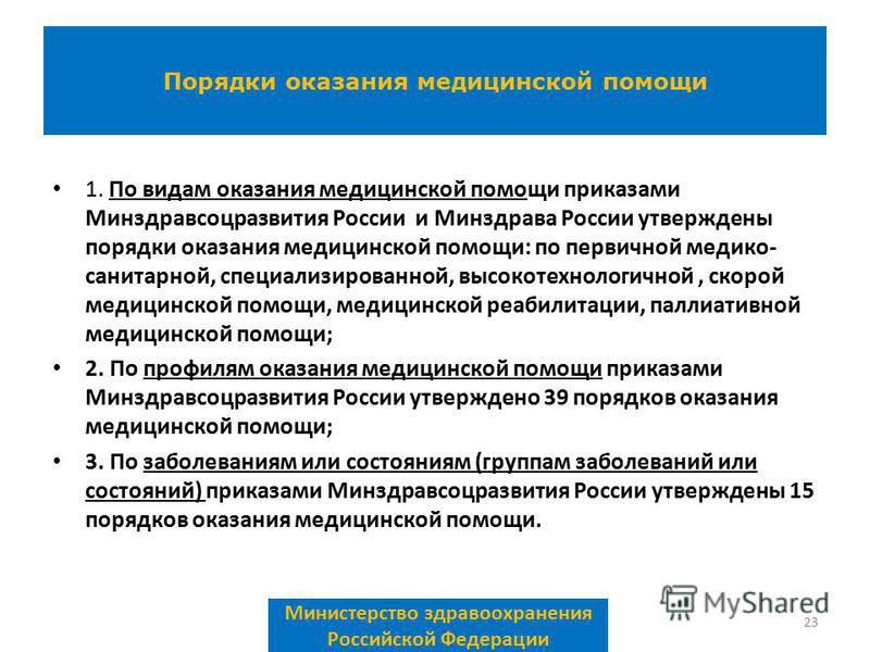 1. По видам оказания медицинской помощи приказами Минздравсоцразвития России и Минздрава России утверждены порядки оказания медицинской помощи: по первичной медико- санитарной, специализированной, высокотехнологичной, скорой медицинской помощи, медиц