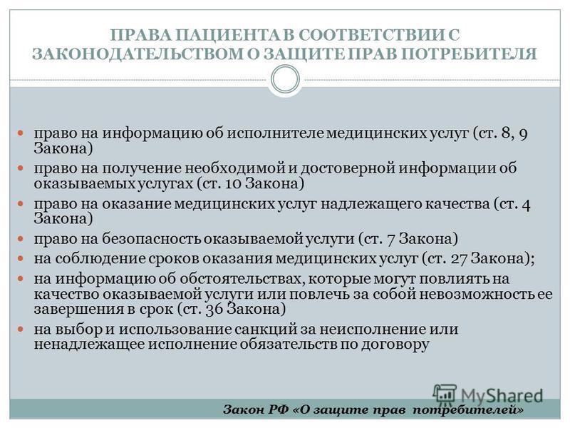 ПРАВА ПАЦИЕНТА В СООТВЕТСТВИИ С ЗАКОНОДАТЕЛЬСТВОМ О ЗАЩИТЕ ПРАВ ПОТРЕБИТЕЛЯ право на информацию об исполнителе медицинских услуг (ст. 8, 9 Закона) право на получение необходимой и достоверной информации об оказываемых услугах (ст. 10 Закона) право на